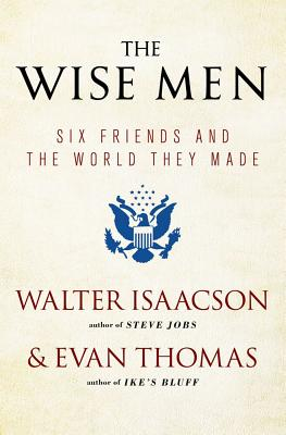 The Wise Men: Six Friends and the World They Made - Isaacson, Walter, and Thomas, Evan
