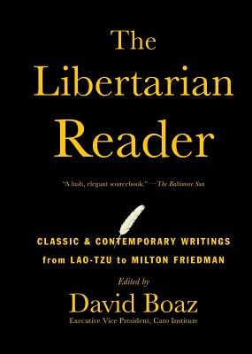 The Libertarian Reader: Classic & Contemporary Writings from Lao-Tzu to Milton Friedman - Boaz, David (Editor)