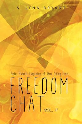 Freedom Chat Vol. II: Poetic Moments Compilation of Three Sibling Poets: - Bryant, S Lynn