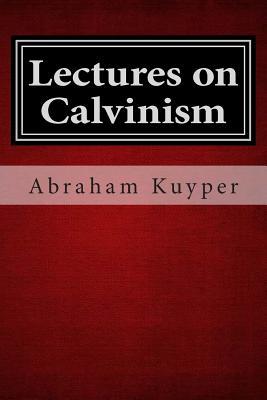 Lectures on Calvinism - Kuyper, Abraham, Jr.