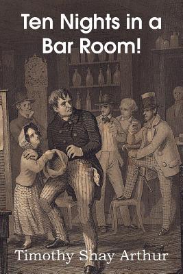 Ten Nights in a Bar Room! - Arthur, T S, and Arthur, Timothy Shay