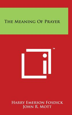 The Meaning of Prayer - Fosdick, Harry Emerson, and Mott, John R (Introduction by)