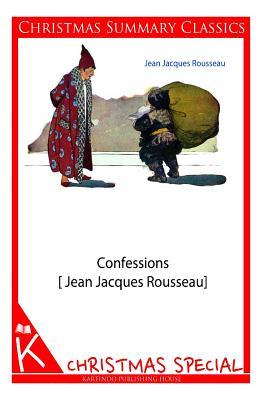 Confessions [Jean Jacques Rousseau] [Christmas Summary Classics] - Rousseau, Jean Jacques