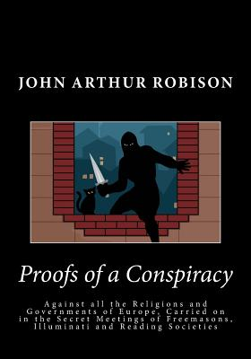 Proofs of a Conspiracy: Against All the Religions and Governments of Europe, Carried on in the Secret Meetings of Freemasons, Illuminati and Reading Societies - Robison, John Arthur