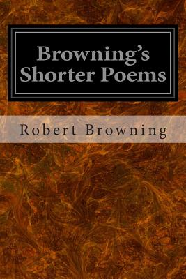 Browning's Shorter Poems - Browning, Robert, and Baker, A M Franklin T (Selected by)