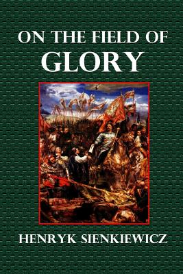 On the Field of Glory: An Historical Novel of the Time of King John Sobieski - Sienkiewicz, Henryk, and Curtin, Jeremiah (Translated by)