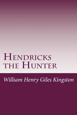 Hendricks the Hunter - Kingston, William Henry Giles, and William Henry Giles Kingston