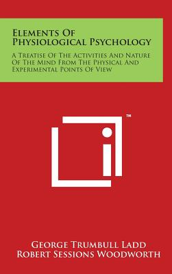 Elements of Physiological Psychology: A Treatise of the Activities and Nature of the Mind from the Physical and Experimental Points of View - Ladd, George Trumbull, and Woodworth, Robert Sessions