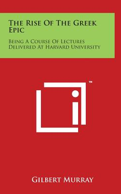 The Rise of the Greek Epic: Being a Course of Lectures Delivered at Harvard University - Murray, Gilbert