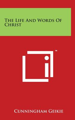 The Life and Words of Christ - Geikie, Cunningham, Dr.