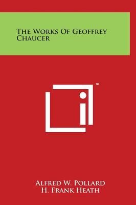 The Works of Geoffrey Chaucer - Pollard, Alfred W (Editor), and Heath, H Frank (Editor), and Liddell, Mark H (Editor)