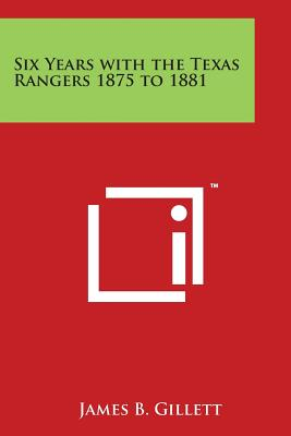 Six Years with the Texas Rangers 1875 to 1881 - Gillett, James B