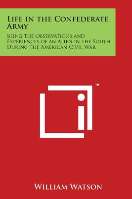 Life in the Confederate Army: Being the Observations and Experiences of an Alien in the South During the American Civil War - Watson, William