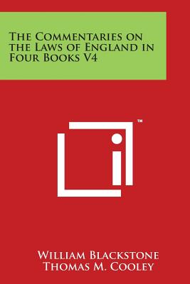 The Commentaries on the Laws of England in Four Books V4 - Blackstone, William, Sir, and Cooley, Thomas M