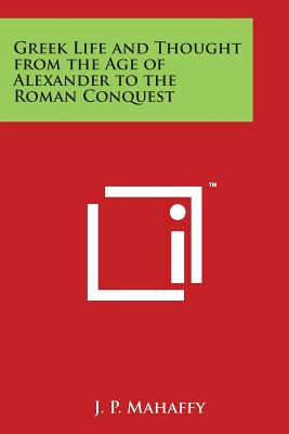 Greek Life and Thought from the Age of Alexander to the Roman Conquest - Mahaffy, J P