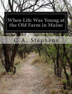 When Life Was Young at the Old Farm in Maine - Stephens, C a