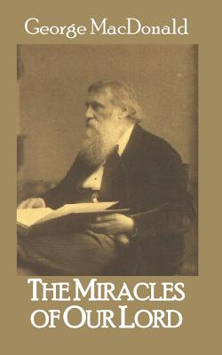 The Miracles of Our Lord - MacDonald, George, and Sites M L a, Roy a (Editor)