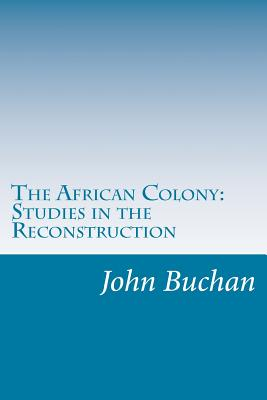 The African Colony: Studies in the Reconstruction - Buchan, John