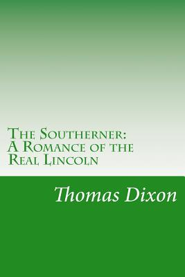 The Southerner: A Romance of the Real Lincoln - Dixon, Thomas