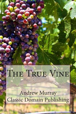 The True Vine - Murray, Andrew, and Publishing, Classic Domain (Prepared for publication by)