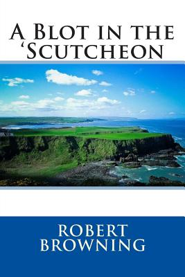 A Blot in the 'Scutcheon - Browning, Robert