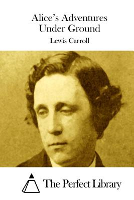 Alice's Adventures Under Ground - Carroll, Lewis, and The Perfect Library (Editor)