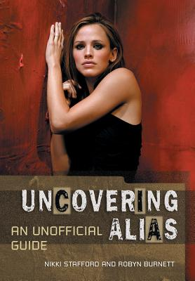 Uncovering Alias: An Unofficial Guide - Stafford, Nikki, and Burnett, Robyn