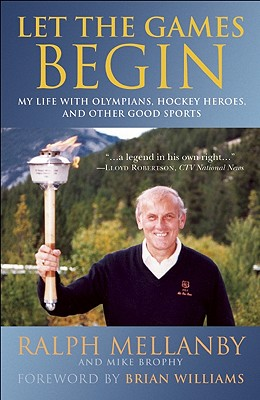 Let the Games Begin: My Life with Olympians, Hockey Heroes, and Other Good Sports - Mellanby, Ralph, and Brophy, Mike, and Williams, Brian (Foreword by)