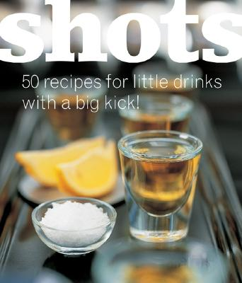 Shots: 50 Recipes for Little Drinks with a Big Kick! - Gage, Alan