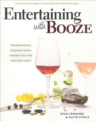 Entertaining with Booze: Designer Drinks, Fabulous Food & Inspired Ideas for Your Next Party - Jennings, Ryan, and Steele, David