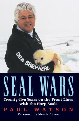 Seal Wars: Twenty-Five Years on the Front Lines with the Harp Seals - Watson, Paul, Dr., and Sheen, Martin (Foreword by)