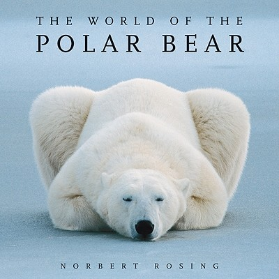 The World of the Polar Bear - Rosing, Norbert (Photographer), and Stirling, Ian (Foreword by)