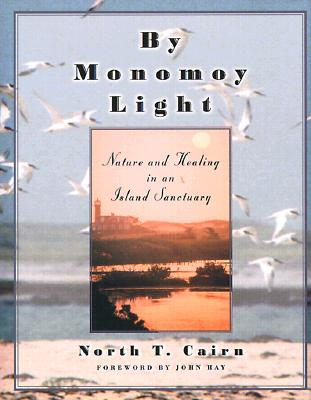 By Monomoy Light: Nature and Healing in an Island Sanctuary - Cairn, North T, and Hay, John (Foreword by)