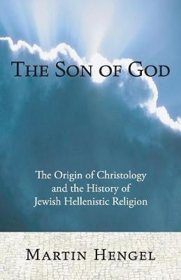 The Son of God: The Origin of Christology and the History of Jewish-Hellenistic Religion - Hengel, Martin