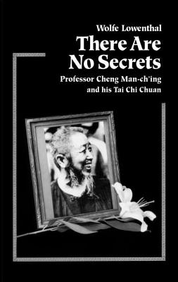 There Are No Secrets: Professor Cheng Man Ch'ing and His T'Ai Chi Chuan - Lowenthal, Wolfe