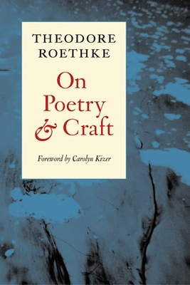 On Poetry and Craft: Selected Prose - Roethke, Theodore, and Kizer, Carolyn (Foreword by)