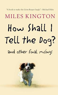 How Shall I Tell the Dog?: And Other Final Musings - Kington, Miles, and Kington, Caroline (Afterword by)