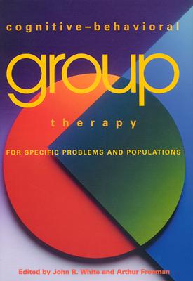 Cognitive-Behavioral Group Therapy for Specific Problems and Populations - White, John R, Jr. (Editor), and Freeman, Arthur S (Editor)