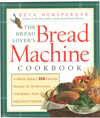 The Bread Lover's Bread Machine Cookbook: A Master Baker's 300 Favorite Recipes for Perfect-Every-Time Bread-From Every Kind of Machine - Hensperger, Beth, and Hurlin, Kristin (Illustrator)