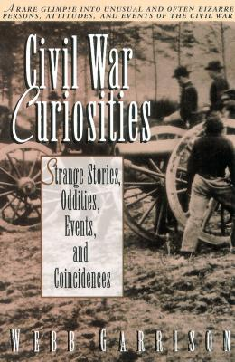 Civil War Curiosities: Strange Stories, Oddities, Events, and Coincidences - Garrison, Webb B