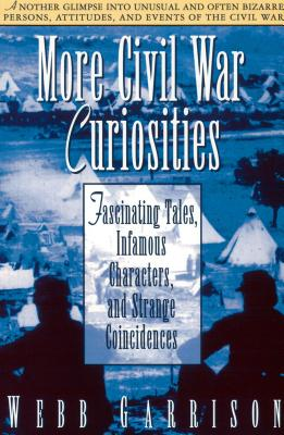 More Civil War Curiosities: Fascinating Tales, Infamous Characters, and Strange Coincidences - Garrison, Webb B, and Thomas Nelson Publishers