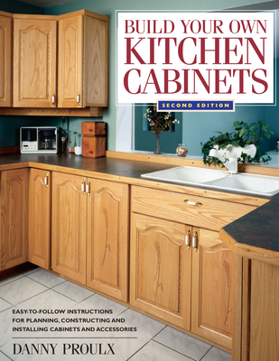 Build Your Own Kitchen Cabinets - Proulx, Danny