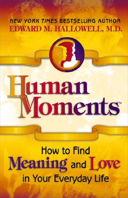 Human Moments: How to Find Meaning and Love in Your Everyday Life - Hallowell, Edward M, M.D., M D