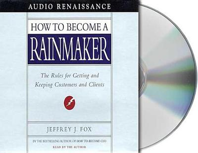How to Become a Rainmaker: The Rules for Getting and Keeping Customers and Clients - Fox, Jeffrey J (Read by)
