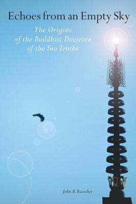 Echoes from an Empty Sky: The Origins of the Buddhist Doctrine of the Two Truths - Buescher, John B