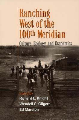 Ranching West of the 100th Meridian: Culture, Ecology, and Economics - Knight, Richard L (Editor), and Gilgert, Wendell C (Editor), and Marston, Ed (Editor)