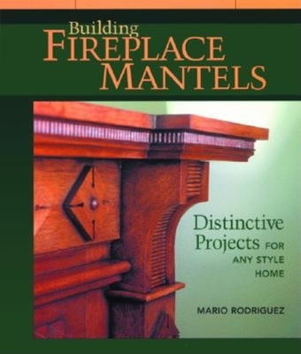 Building Fireplace Mantels: Distinctive Projects for Any Style Home - Rodriguez, Mario