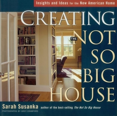 Creating the Not So Big House: Insights and Ideas for the New American Home - Crawford, Grey (Photographer), and Susanka, Sarah