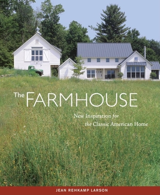 The Farmhouse: New Inspiration for the Classic American Home - Larson, Jean Rehkamp, and Gutmaker, Ken (Photographer)