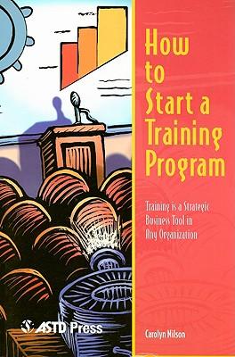 How to Start a Training Program: Training Is a Strategic Business Tool in Any Organization - Nilson, Carolyn, Phd, Ed.D